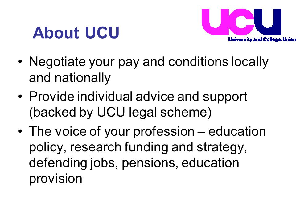 About UCU Negotiate your pay and conditions locally and nationally Provide individual advice and support (backed by UCU legal scheme) The voice of your profession – education policy, research funding and strategy, defending jobs, pensions, education provision