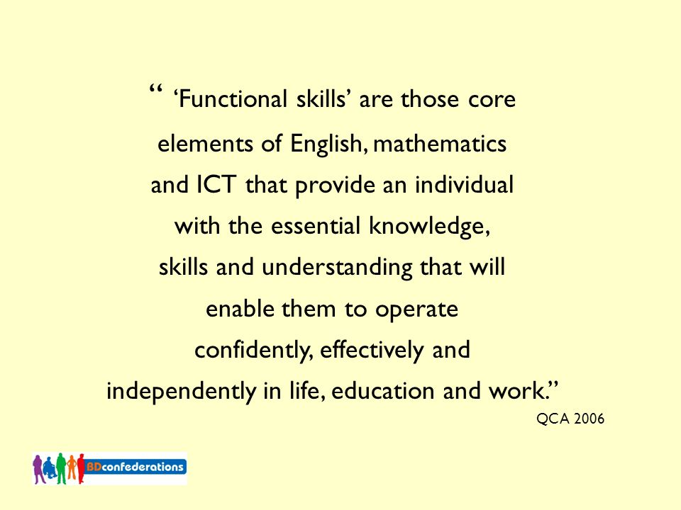 'Functional skills' are those core elements of English, mathematics and ICT that provide an individual with the essential knowledge, skills and understanding that will enable them to operate confidently, effectively and independently in life, education and work. QCA 2006