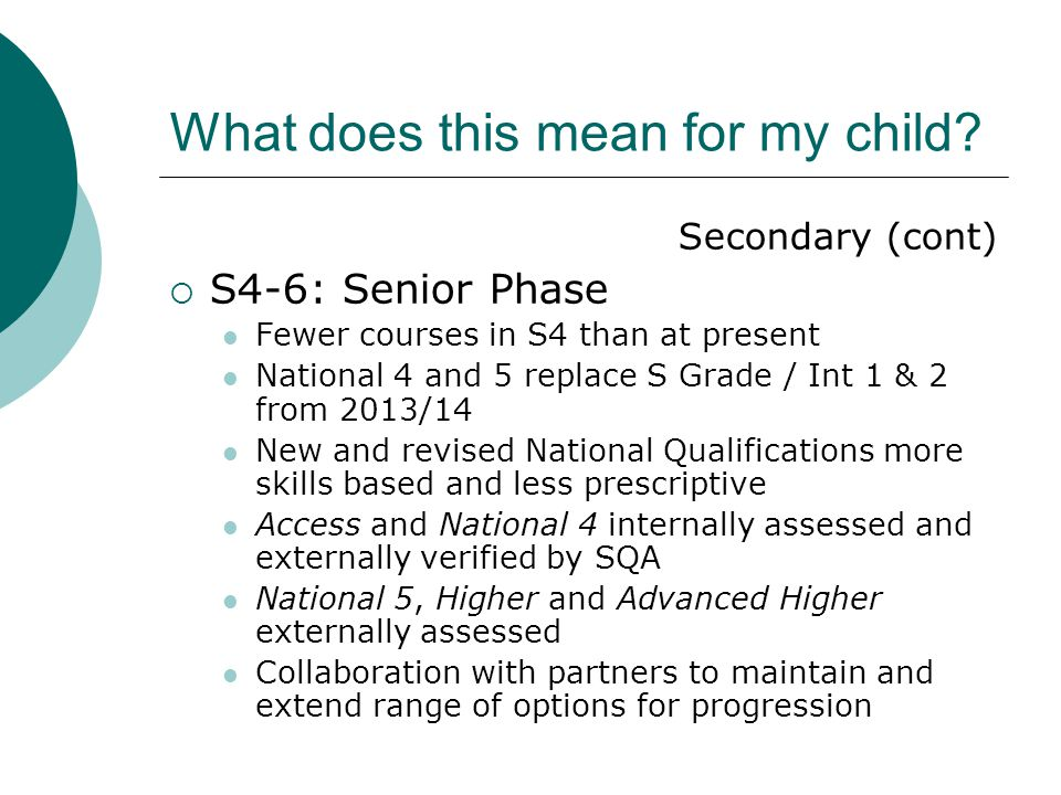 What does this mean for my child? Secondary (cont)  S4-6: Senior Phase Fewer courses in S4 than at present National 4 and 5 replace S Grade / Int 1 &