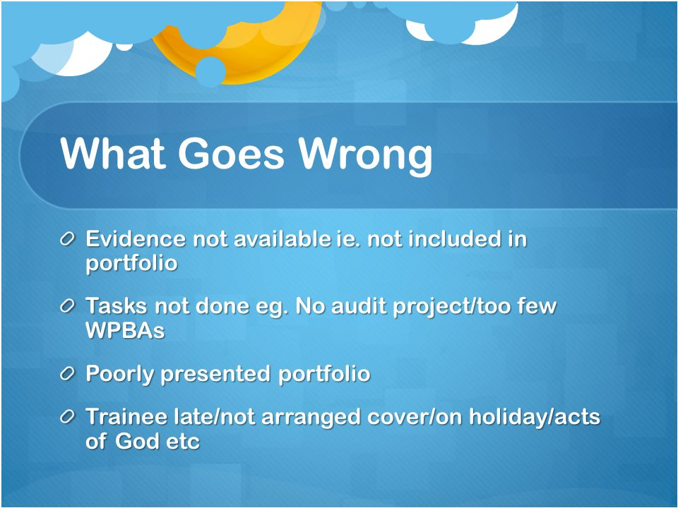 What Goes Wrong Evidence not available ie. not included in portfolio Tasks not done eg. No audit project/too few WPBAs Poorly presented portfolio Trai