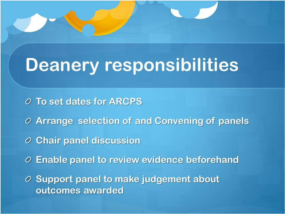 Deanery responsibilities To set dates for ARCPS Arrange selection of and Convening of panels Chair panel discussion Enable panel to review evidence be