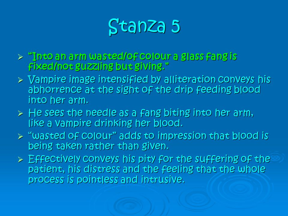 """Stanza 5  """"Into an arm wasted/of colour a glass fang is fixed/not guzzling but giving.""""  Vampire image intensified by alliteration conveys his abhor"""