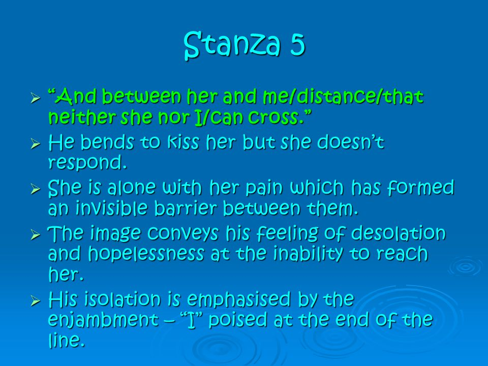 """Stanza 5  """"And between her and me/distance/that neither she nor I/can cross.""""  He bends to kiss her but she doesn't respond.  She is alone with her"""