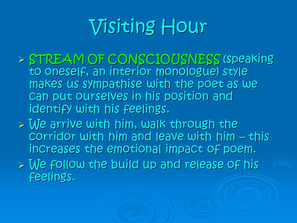 Visiting Hour  STREAM OF CONSCIOUSNESS (speaking to oneself, an interior monologue) style makes us sympathise with the poet as we can put ourselves i