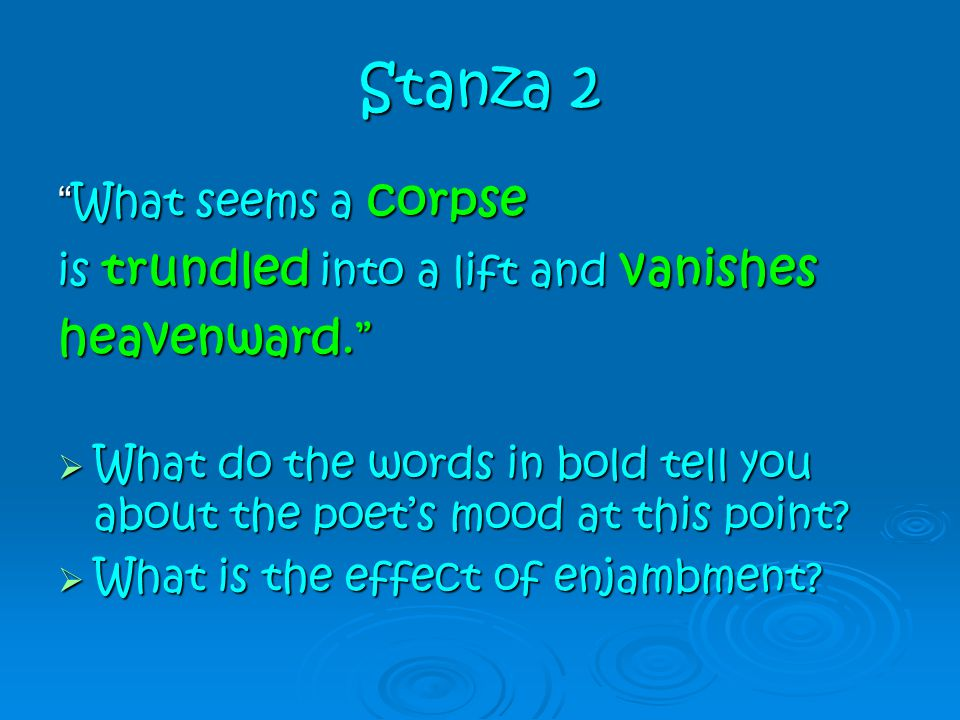 """Stanza 2 """" What seems a corpse is trundled into a lift and vanishes heavenward.""""  What do the words in bold tell you about the poet's mood at this po"""
