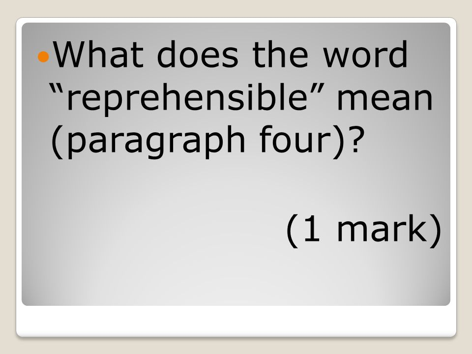 What does the word reprehensible mean (paragraph four) (1 mark)