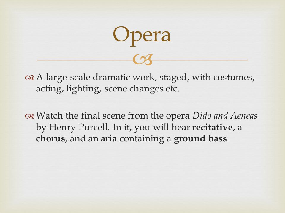   A large-scale dramatic work, staged, with costumes, acting, lighting, scene changes etc.  Watch the final scene from the opera Dido and Aeneas by