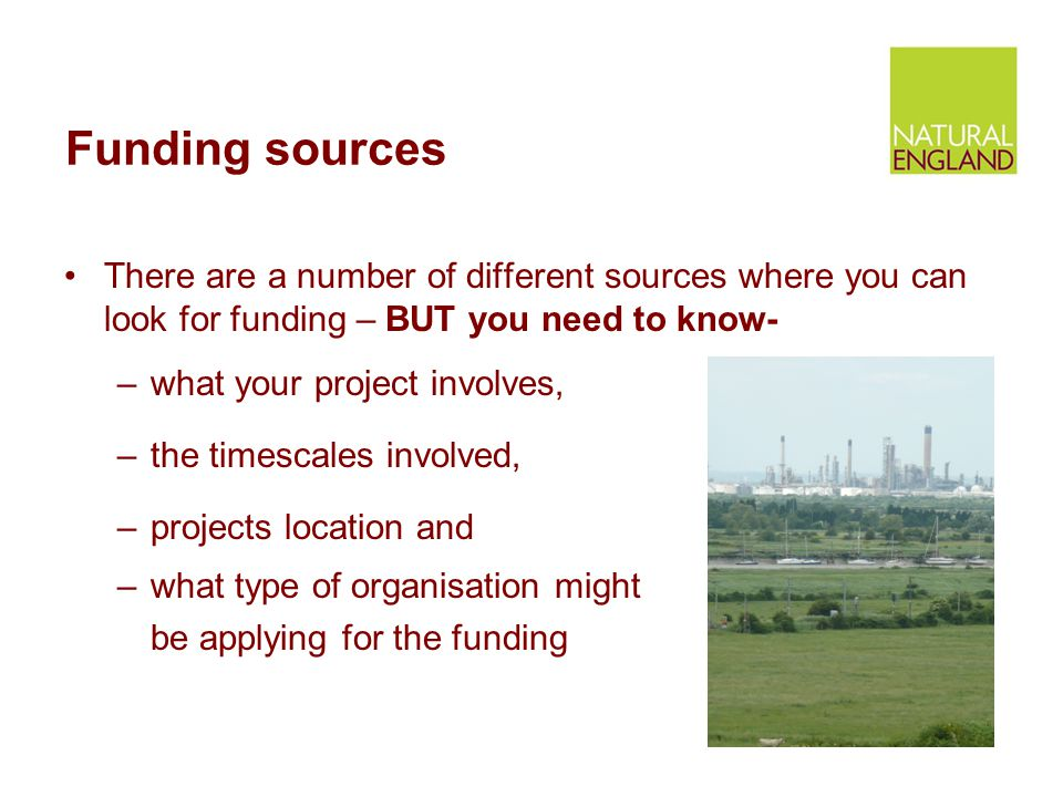 Funding sources There are a number of different sources where you can look for funding – BUT you need to know- –what your project involves, –the timescales involved, –projects location and –what type of organisation might be applying for the funding