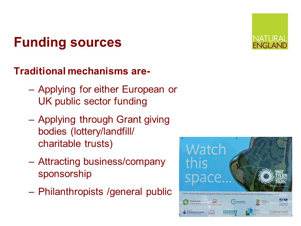 Funding sources Traditional mechanisms are- –Applying for either European or UK public sector funding –Applying through Grant giving bodies (lottery/landfill/ charitable trusts) –Attracting business/company sponsorship –Philanthropists /general public