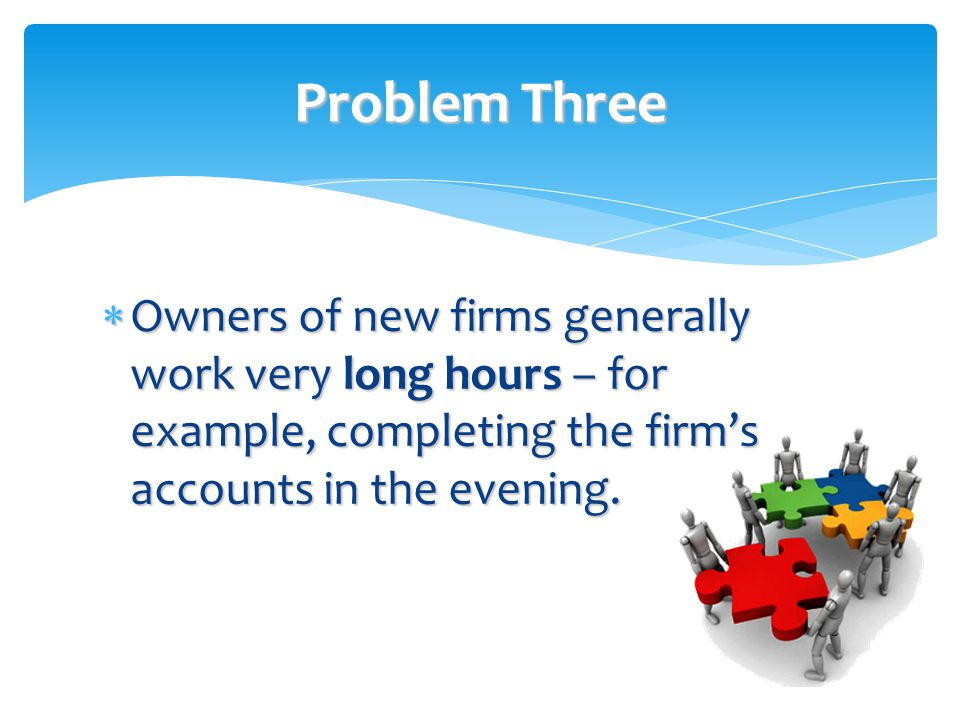 Problem Three  Owners of new firms generally work very long hours – for example, completing the firm's accounts in the evening.