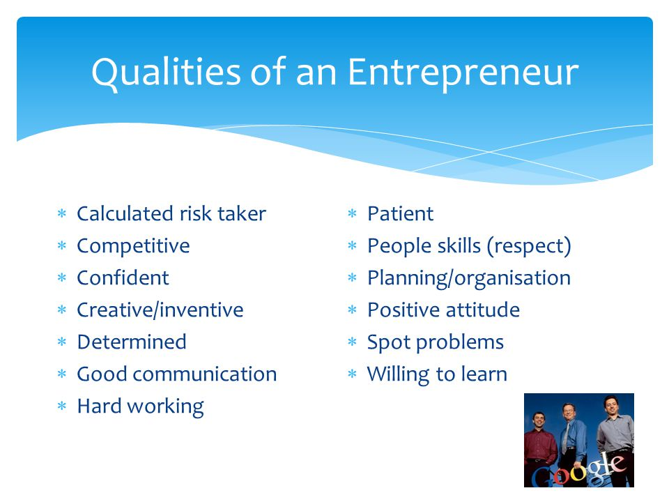 Qualities of an Entrepreneur  Calculated risk taker  Competitive  Confident  Creative/inventive  Determined  Good communication  Hard working  Patient  People skills (respect)  Planning/organisation  Positive attitude  Spot problems  Willing to learn