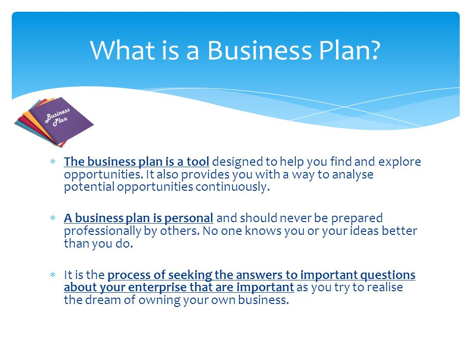  The business plan is a tool designed to help you find and explore opportunities.