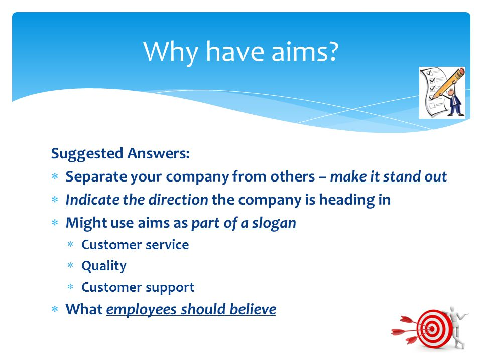 Suggested Answers:  Separate your company from others – make it stand out  Indicate the direction the company is heading in  Might use aims as part of a slogan  Customer service  Quality  Customer support  What employees should believe Why have aims?