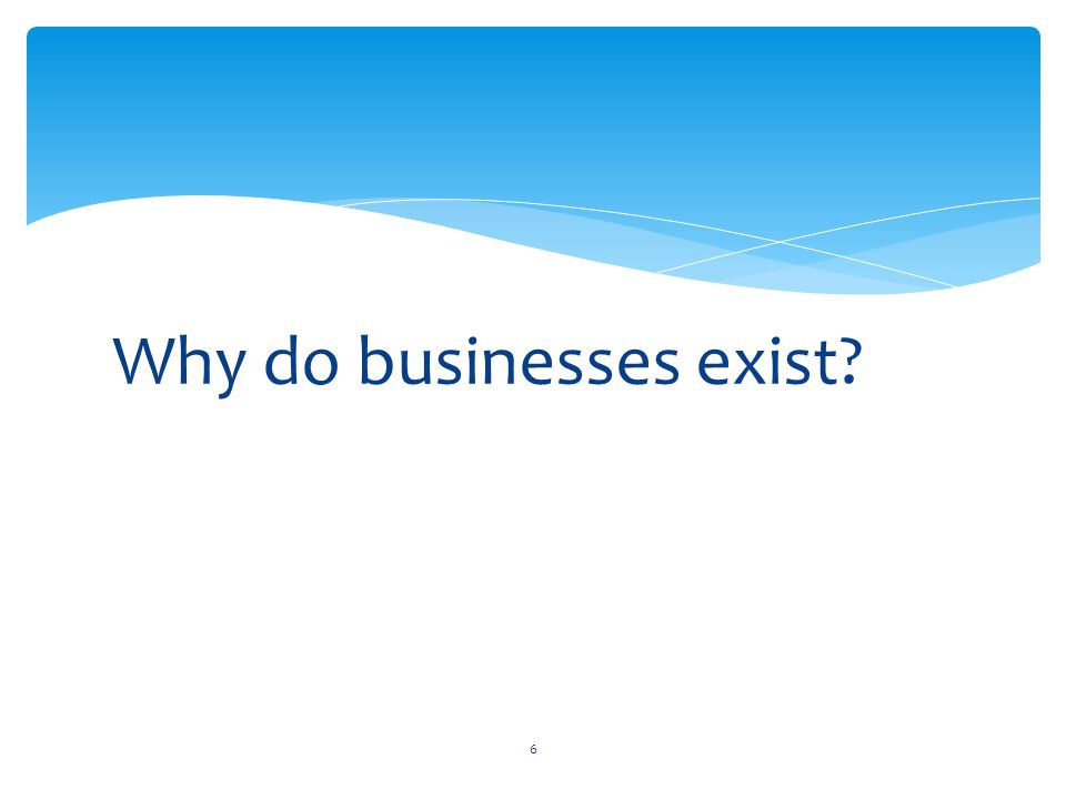 Why do businesses exist? 6