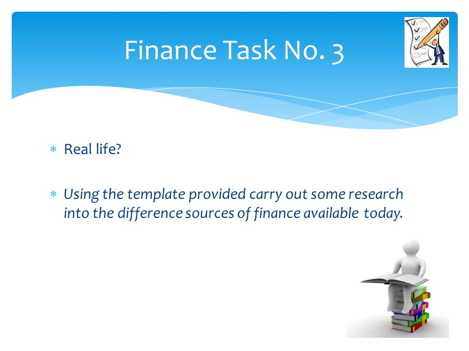  Real life?  Using the template provided carry out some research into the difference sources of finance available today. Finance Task No. 3