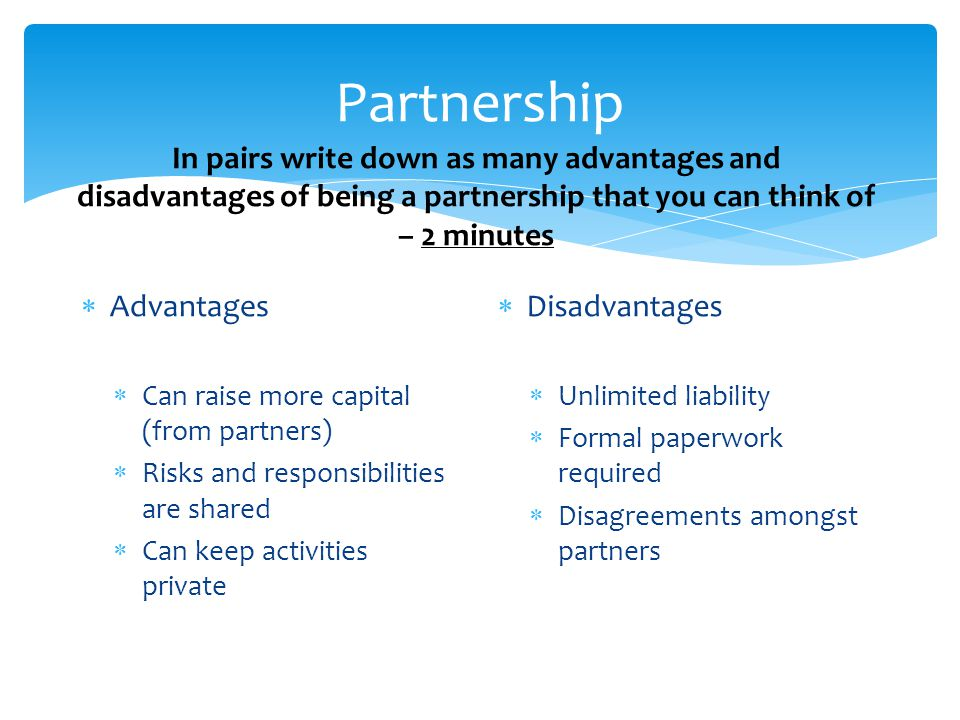 Partnership  Advantages  Can raise more capital (from partners)  Risks and responsibilities are shared  Can keep activities private  Disadvantages  Unlimited liability  Formal paperwork required  Disagreements amongst partners In pairs write down as many advantages and disadvantages of being a partnership that you can think of – 2 minutes
