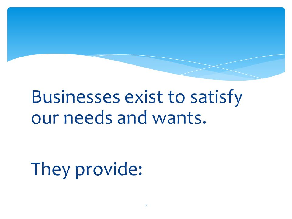Businesses exist to satisfy our needs and wants. They provide: 7