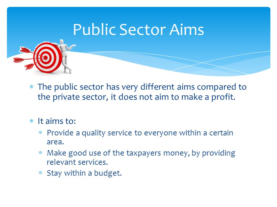  The public sector has very different aims compared to the private sector, it does not aim to make a profit.