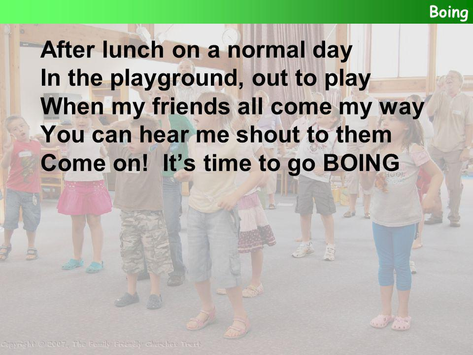 After lunch on a normal day In the playground, out to play When my friends all come my way You can hear me shout to them Come on! It's time to go BOIN