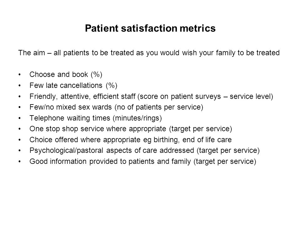 Patient satisfaction metrics The aim – all patients to be treated as you would wish your family to be treated Choose and book (%) Few late cancellations (%) Friendly, attentive, efficient staff (score on patient surveys – service level) Few/no mixed sex wards (no of patients per service) Telephone waiting times (minutes/rings) One stop shop service where appropriate (target per service) Choice offered where appropriate eg birthing, end of life care Psychological/pastoral aspects of care addressed (target per service) Good information provided to patients and family (target per service)