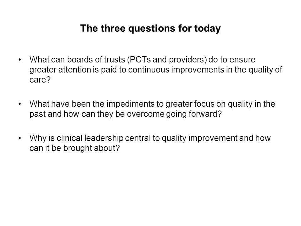 The three questions for today What can boards of trusts (PCTs and providers) do to ensure greater attention is paid to continuous improvements in the quality of care.
