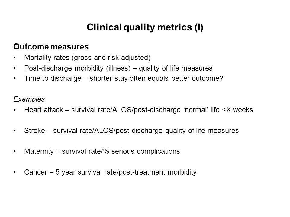 Clinical quality metrics (I) Outcome measures Mortality rates (gross and risk adjusted) Post-discharge morbidity (illness) – quality of life measures Time to discharge – shorter stay often equals better outcome.