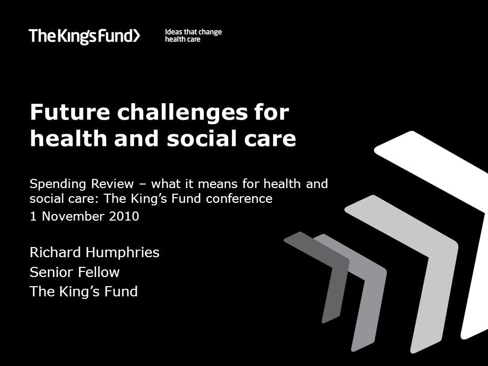 Future challenges for health and social care Spending Review – what it means for health and social care: The King's Fund conference 1 November 2010 Richard Humphries Senior Fellow The King's Fund