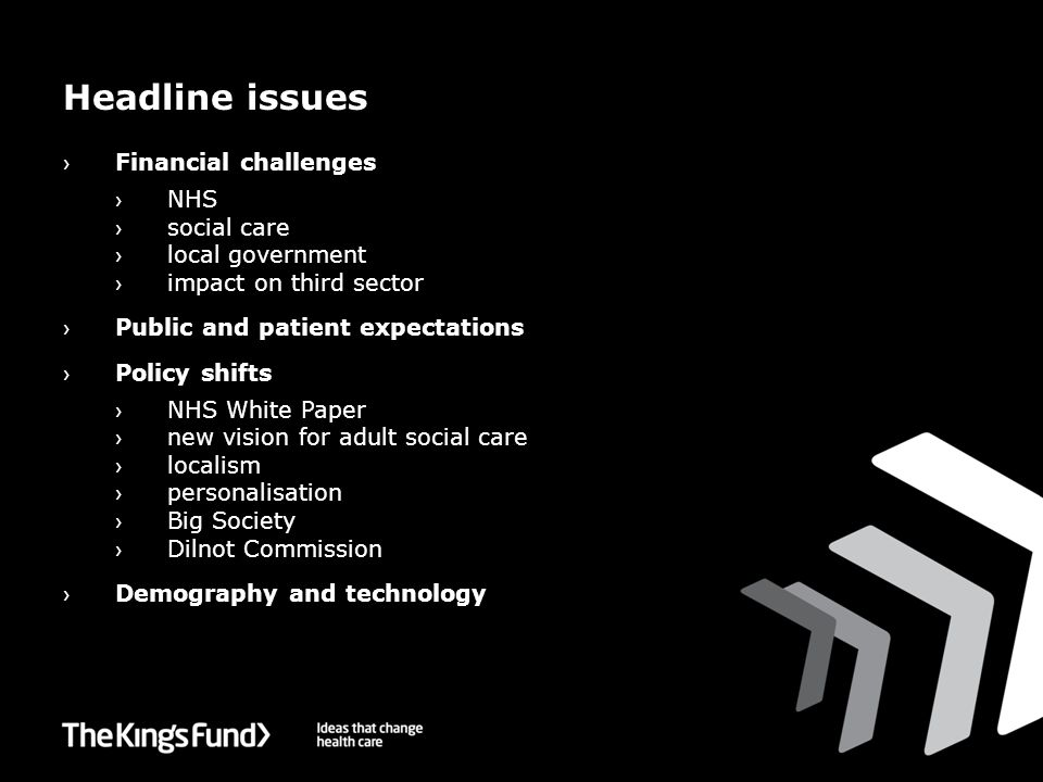 Headline issues › Financial challenges › NHS › social care › local government › impact on third sector › Public and patient expectations › Policy shifts › NHS White Paper › new vision for adult social care › localism › personalisation › Big Society › Dilnot Commission › Demography and technology