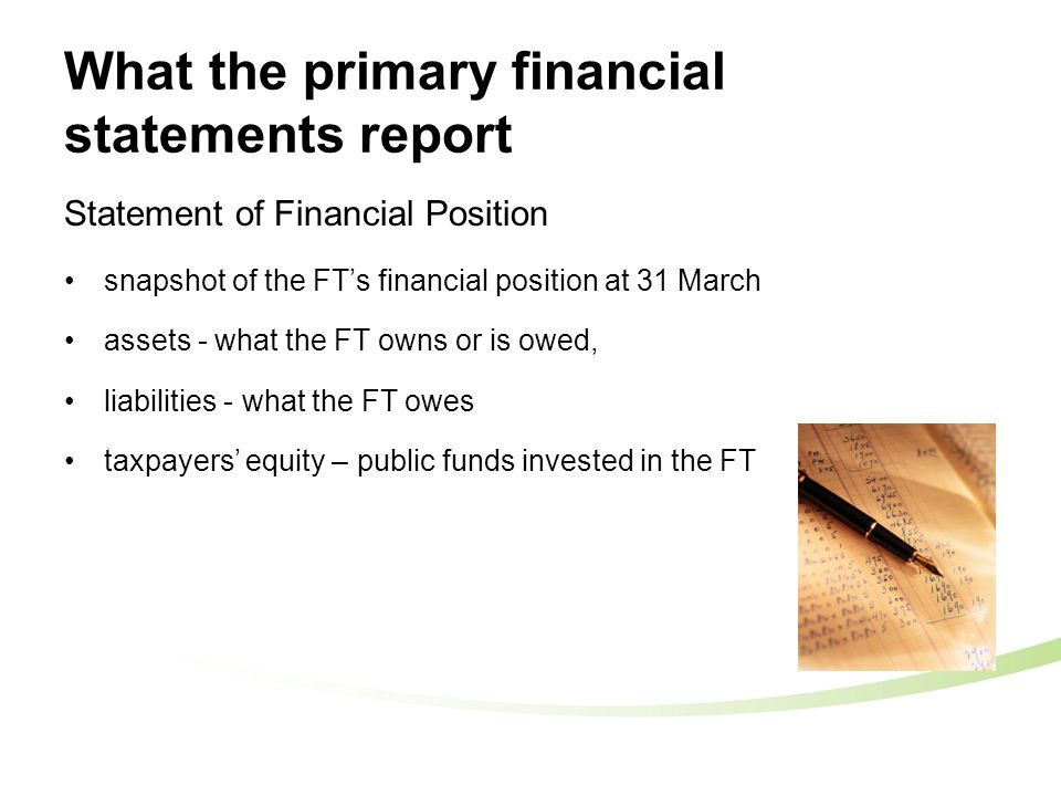 What the primary financial statements report Statement of Financial Position snapshot of the FT's financial position at 31 March assets - what the FT owns or is owed, liabilities - what the FT owes taxpayers' equity – public funds invested in the FT