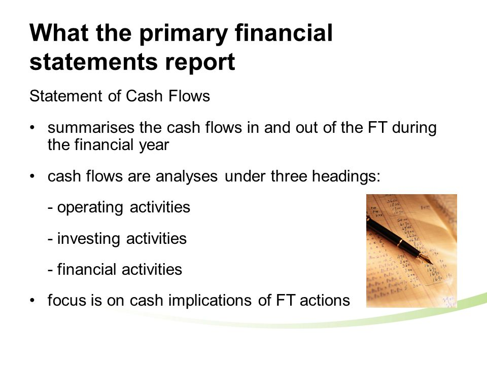 What the primary financial statements report Statement of Cash Flows summarises the cash flows in and out of the FT during the financial year cash flows are analyses under three headings: - operating activities - investing activities - financial activities focus is on cash implications of FT actions