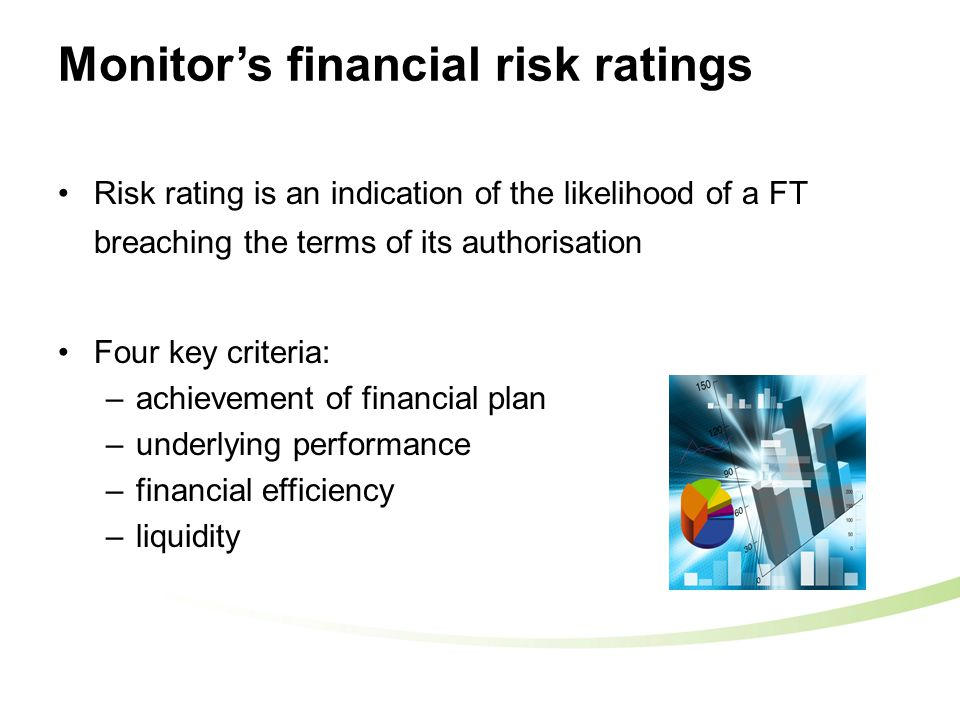 Risk rating is an indication of the likelihood of a FT breaching the terms of its authorisation Four key criteria: –achievement of financial plan –underlying performance –financial efficiency –liquidity