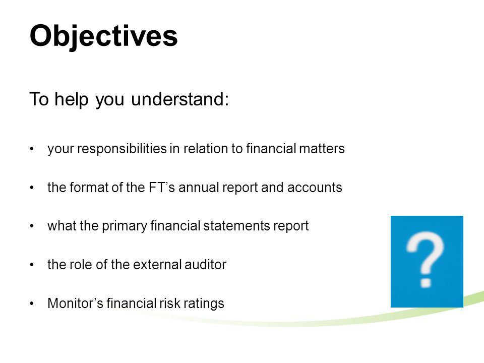 Objectives To help you understand: your responsibilities in relation to financial matters the format of the FT's annual report and accounts what the primary financial statements report the role of the external auditor Monitor's financial risk ratings