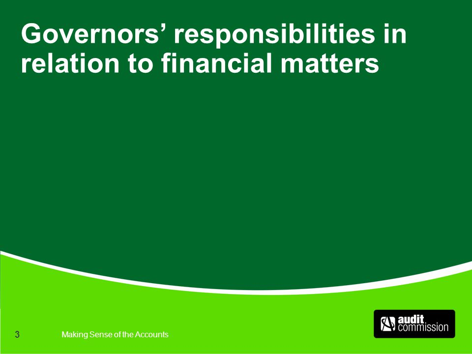 Making Sense of the Accounts 3 Governors' responsibilities in relation to financial matters