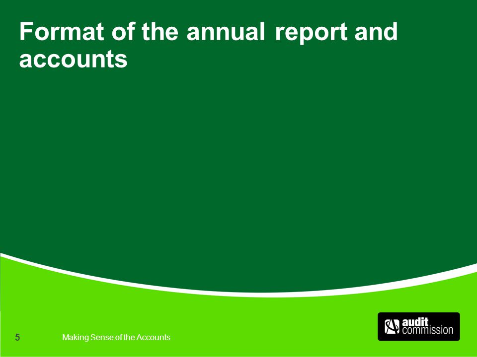Making Sense of the Accounts 5 Format of the annual report and accounts