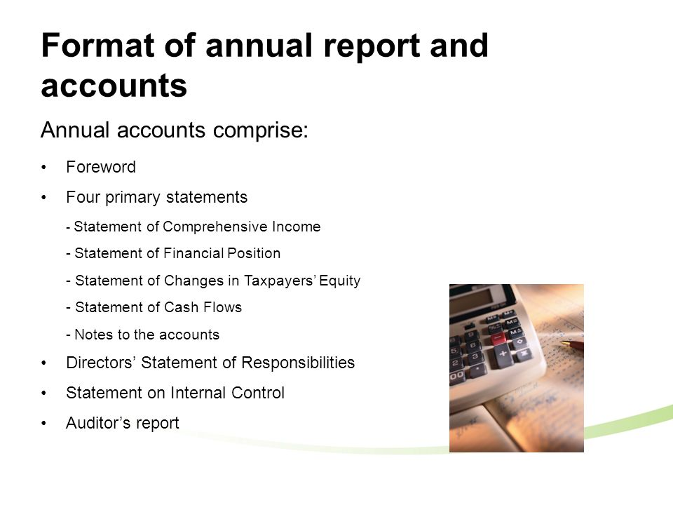 Format of annual report and accounts Annual accounts comprise: Foreword Four primary statements - Statement of Comprehensive Income -Statement of Financial Position - Statement of Changes in Taxpayers' Equity - Statement of Cash Flows -Notes to the accounts Directors' Statement of Responsibilities Statement on Internal Control Auditor's report