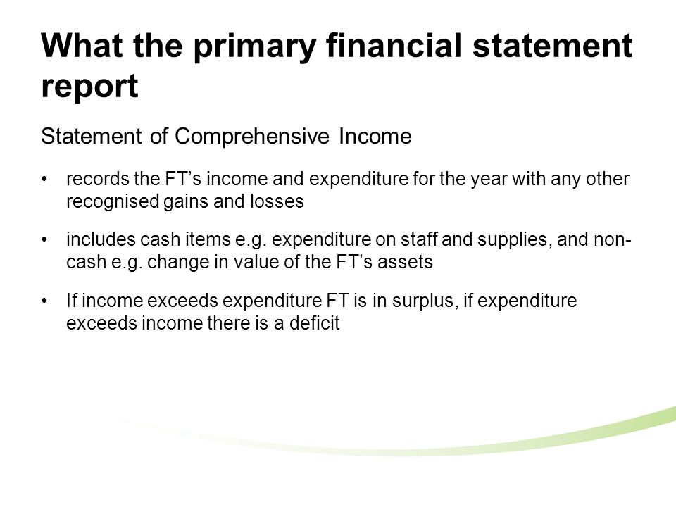 What the primary financial statement report Statement of Comprehensive Income records the FT's income and expenditure for the year with any other recognised gains and losses includes cash items e.g.