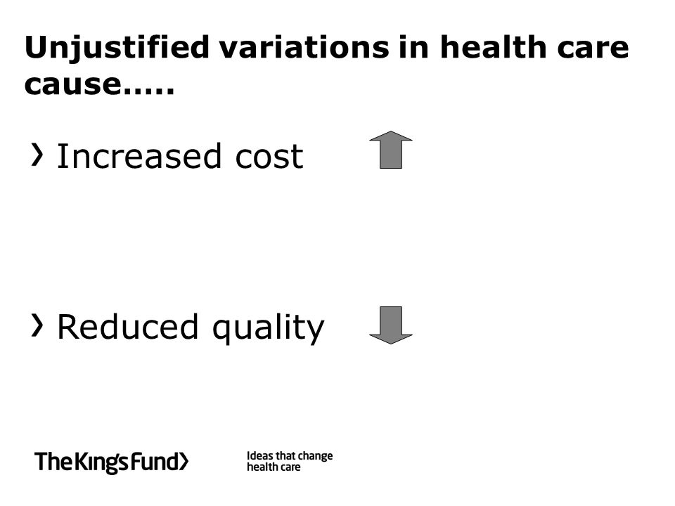 Unjustified variations in health care cause….. Increased cost Reduced quality