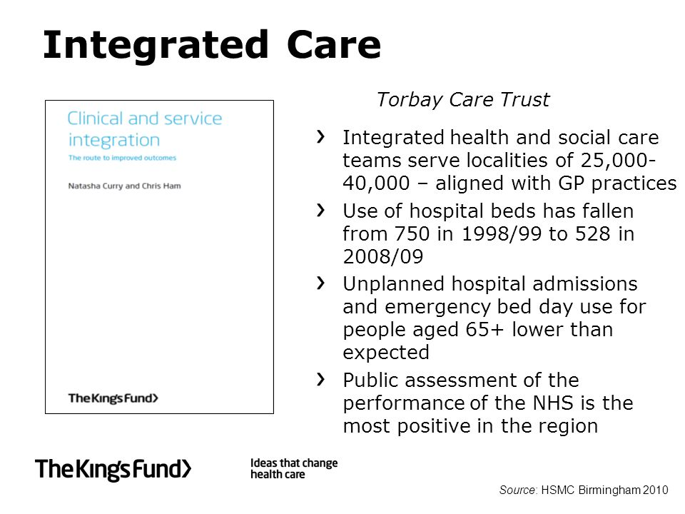 Integrated Care Integrated health and social care teams serve localities of 25,000- 40,000 – aligned with GP practices Use of hospital beds has fallen from 750 in 1998/99 to 528 in 2008/09 Unplanned hospital admissions and emergency bed day use for people aged 65+ lower than expected Public assessment of the performance of the NHS is the most positive in the region Source: HSMC Birmingham 2010 Torbay Care Trust