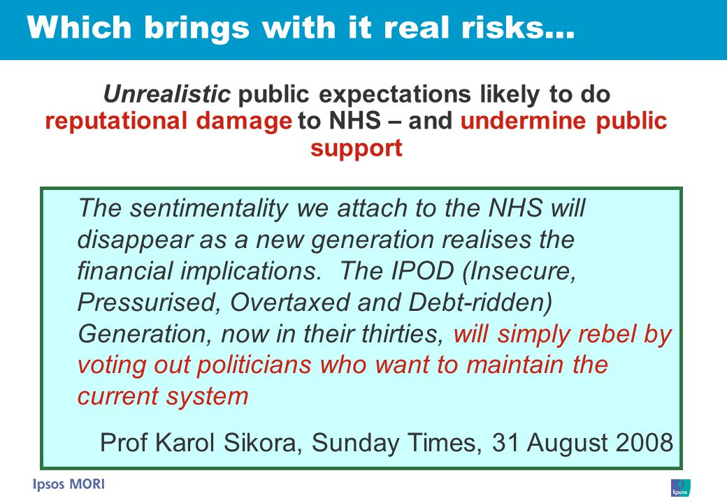 Unrealistic public expectations likely to do reputational damage to NHS – and undermine public support Which brings with it real risks… The sentimentality we attach to the NHS will disappear as a new generation realises the financial implications.