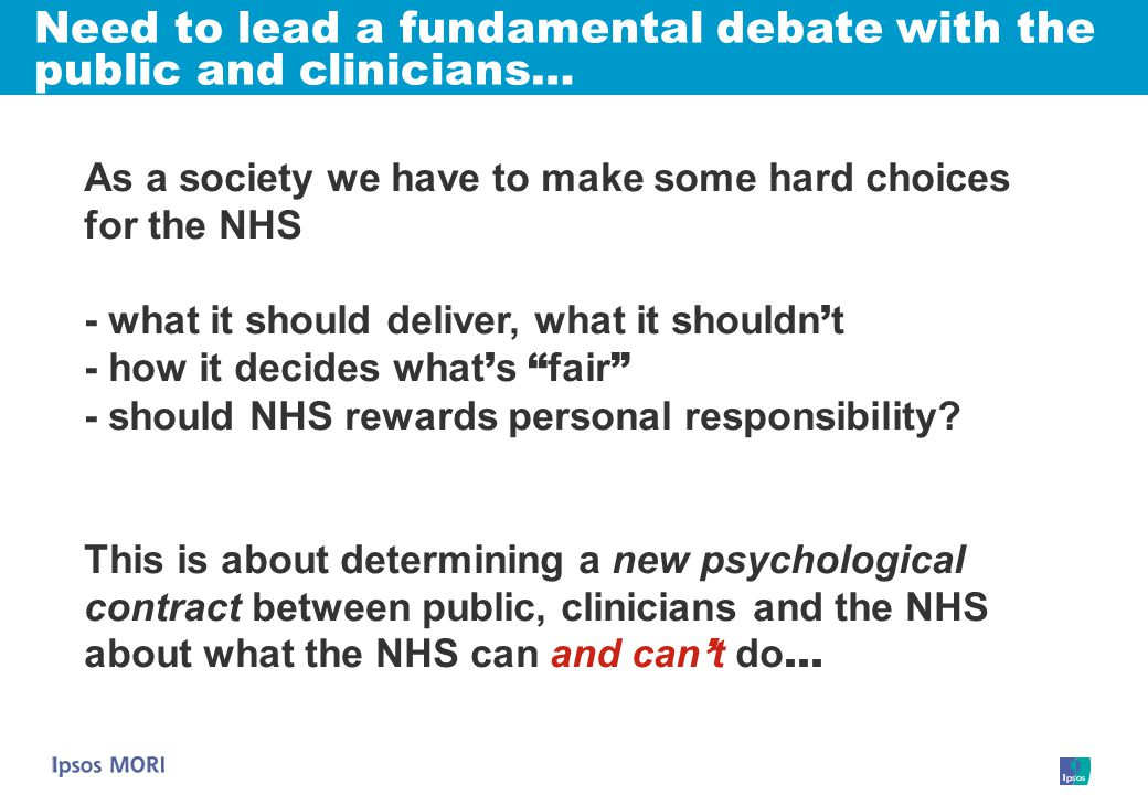 As a society we have to make some hard choices for the NHS - what it should deliver, what it shouldn ' t - how it decides what ' s fair - should NHS rewards personal responsibility.