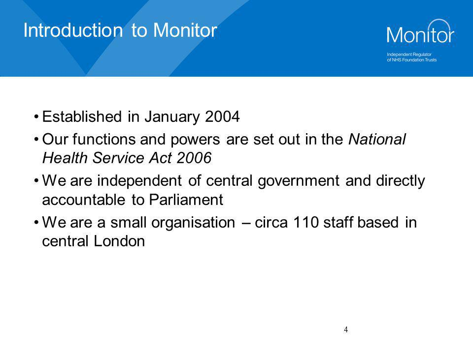5 Monitor's mission 'To operate a transparent and effective regulatory framework that incentivises NHS foundation trusts to be professionally managed and financially strong and capable of delivering high quality services that respond to patients and commissioners.' We are currently about promoting good governance (including quality) and dealing with failure