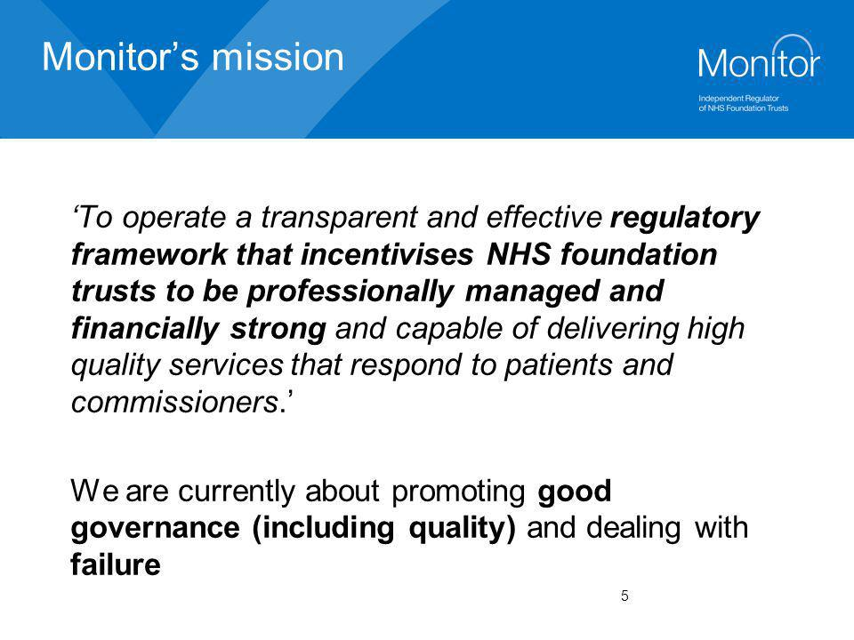 5 Monitor's mission 'To operate a transparent and effective regulatory framework that incentivises NHS foundation trusts to be professionally managed