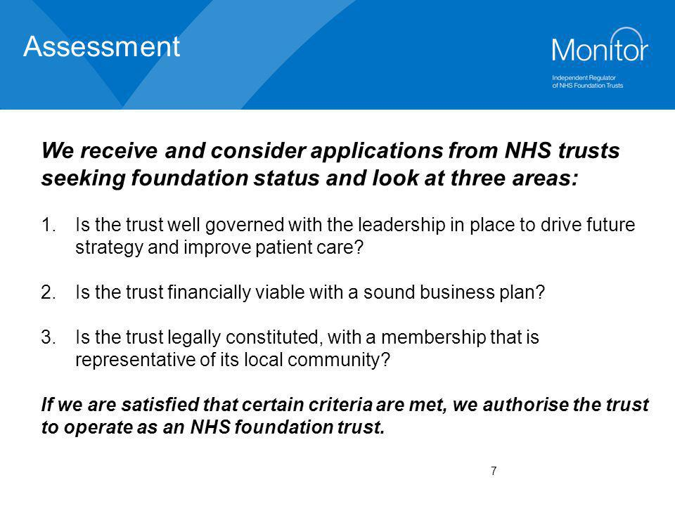 7 Assessment We receive and consider applications from NHS trusts seeking foundation status and look at three areas: 1.Is the trust well governed with