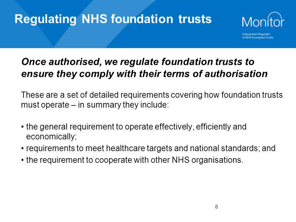 9 Regulating NHS foundation trusts In more detail they include: the NHS foundation trust's constitution; details of the mandatory goods and services that the trust must continue to provide to patients; a list of the mandatory education and training services the trust provides; a limit on how much the trust can borrow; the proportion of the total patient income which the trust can make from private healthcare charges; and a statement of the information the trust must provide to Monitor and any other organisations.