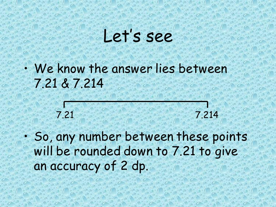 Let's see We know the answer lies between 7.21 & 7.214 So, any number between these points will be rounded down to 7.21 to give an accuracy of 2 dp.