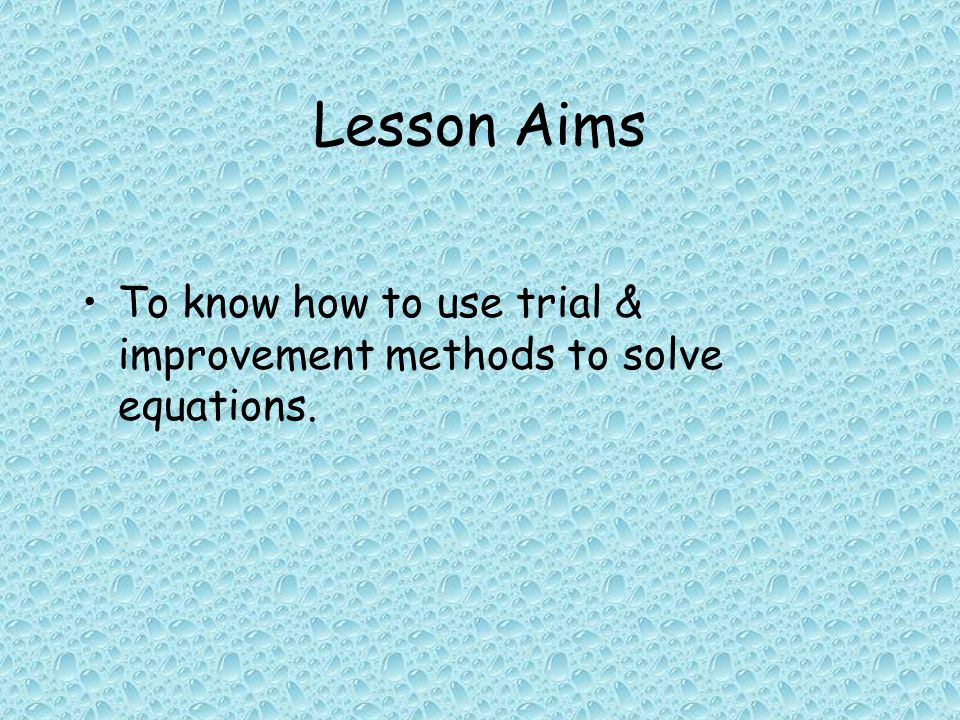Lesson Aims To know how to use trial & improvement methods to solve equations.