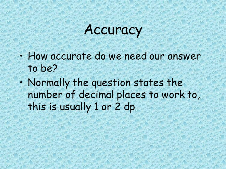 Accuracy How accurate do we need our answer to be.