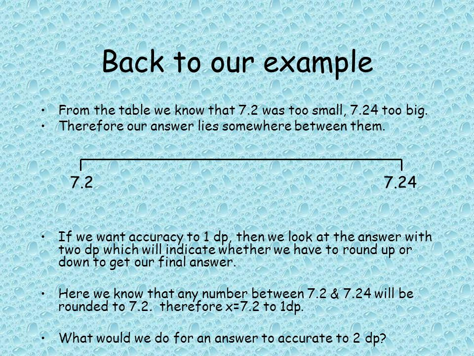 Back to our example From the table we know that 7.2 was too small, 7.24 too big.