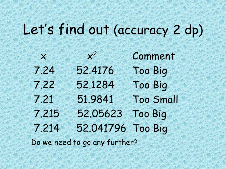 Let's find out (accuracy 2 dp) xx 2 Comment 7.24 52.4176Too Big 7.22 52.1284Too Big 7.21 51.9841Too Small 7.215 52.05623 Too Big 7.214 52.041796 Too Big Do we need to go any further