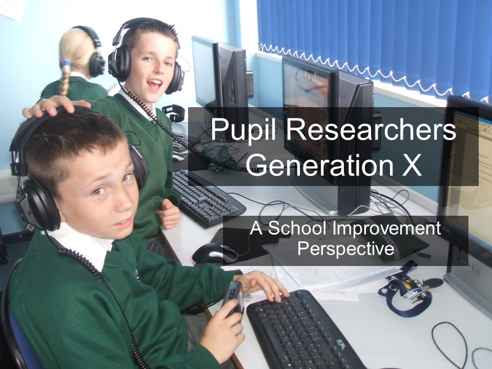 Pupil Researchers Generation X A School Improvement Perspective